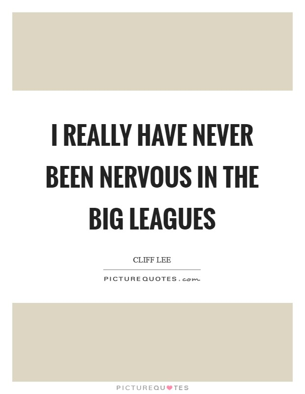 I really have never been nervous in the big leagues Picture Quote #1