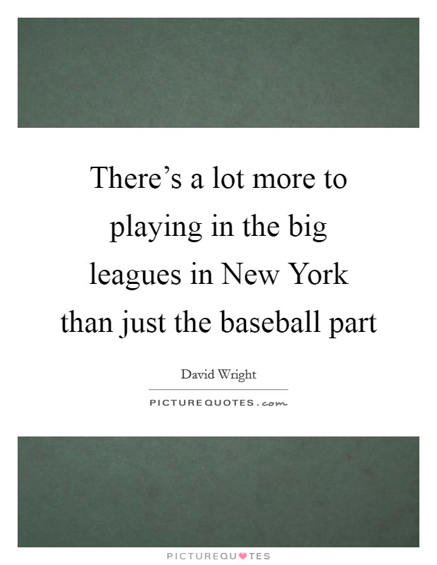 There's a lot more to playing in the big leagues in New York than just the baseball part Picture Quote #1