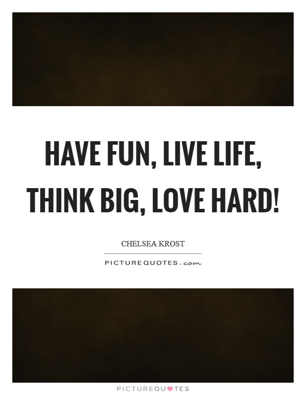Have fun, live life, think big, love hard! Picture Quote #1