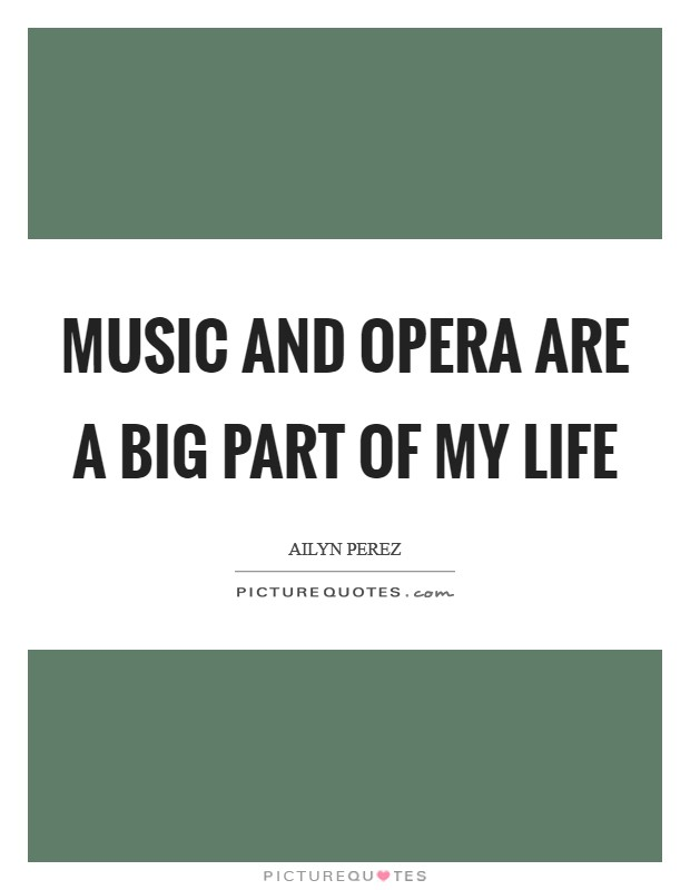 Music and opera are a big part of my life Picture Quote #1