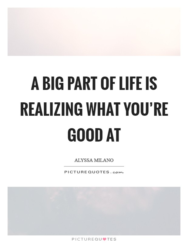 A big part of life is realizing what you're good at Picture Quote #1