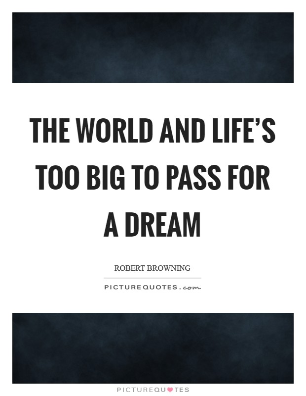 The world and life's too big to pass for a dream Picture Quote #1