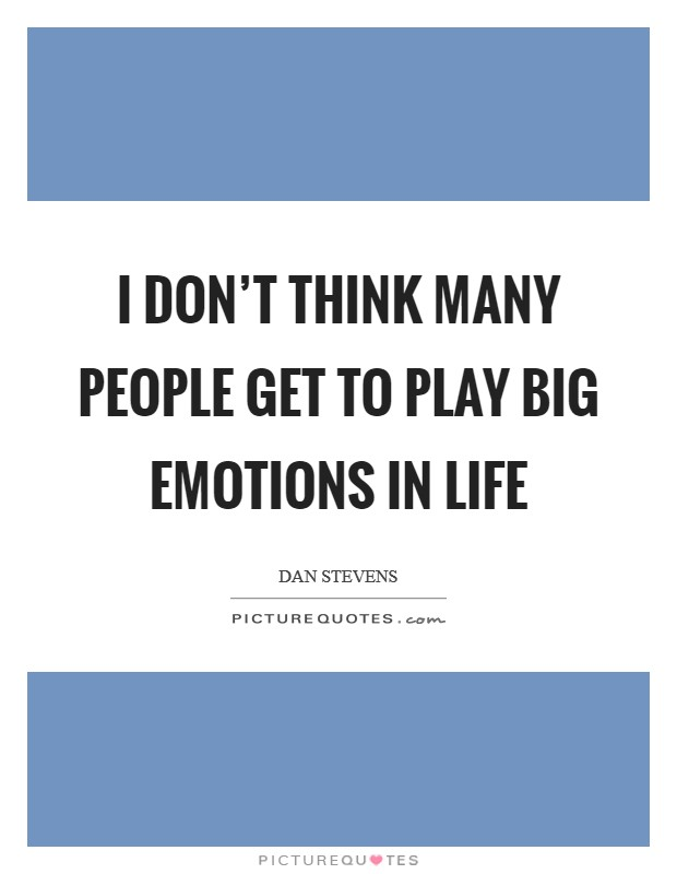 I don't think many people get to play big emotions in life Picture Quote #1