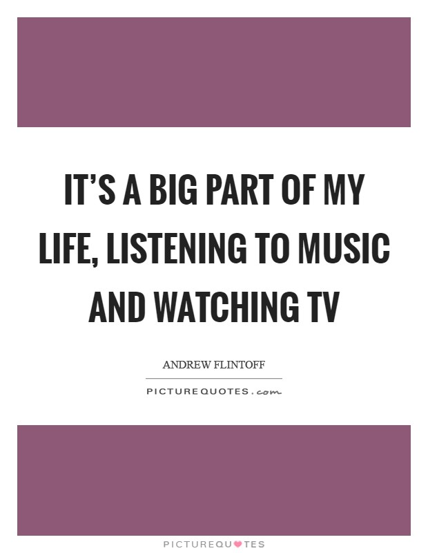 It's a big part of my life, listening to music and watching TV Picture Quote #1