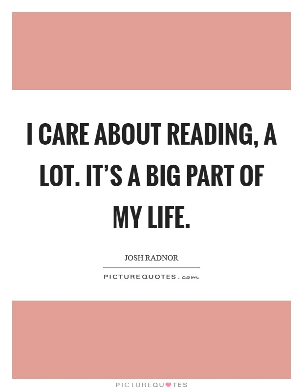 I care about reading, a lot. It's a big part of my life Picture Quote #1
