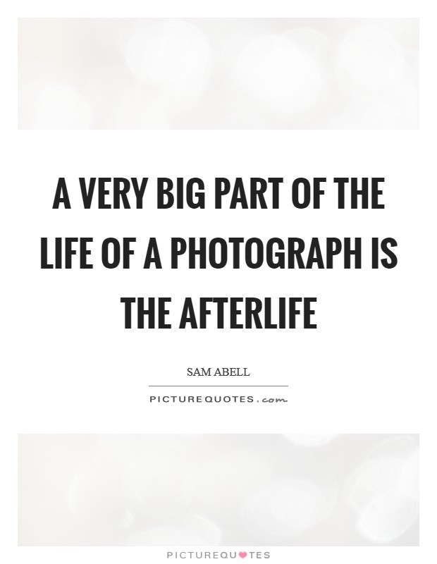 A very big part of the life of a photograph is the afterlife Picture Quote #1
