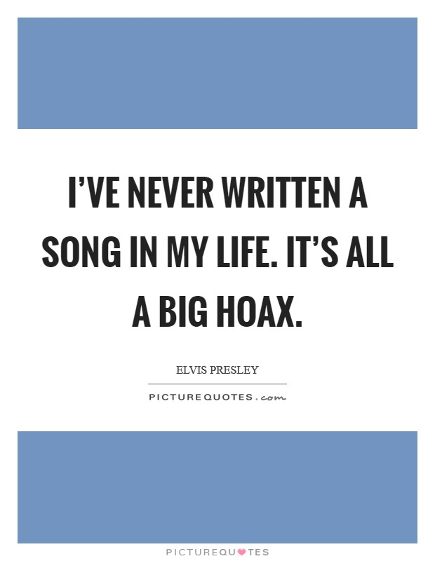 I've never written a song in my life. It's all a big hoax Picture Quote #1