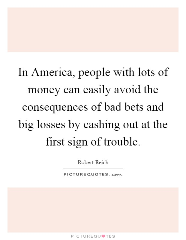 In America, people with lots of money can easily avoid the consequences of bad bets and big losses by cashing out at the first sign of trouble Picture Quote #1