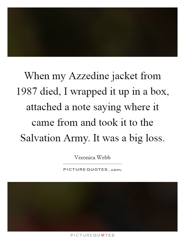 When my Azzedine jacket from 1987 died, I wrapped it up in a box, attached a note saying where it came from and took it to the Salvation Army. It was a big loss Picture Quote #1