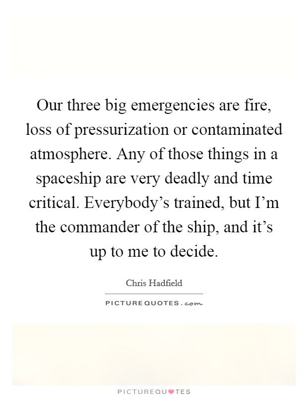 Our three big emergencies are fire, loss of pressurization or contaminated atmosphere. Any of those things in a spaceship are very deadly and time critical. Everybody's trained, but I'm the commander of the ship, and it's up to me to decide Picture Quote #1