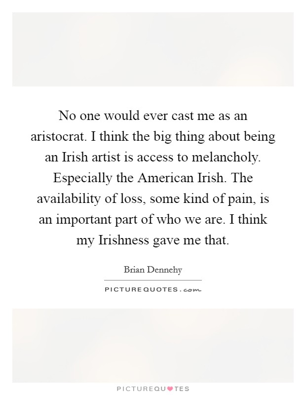 No one would ever cast me as an aristocrat. I think the big thing about being an Irish artist is access to melancholy. Especially the American Irish. The availability of loss, some kind of pain, is an important part of who we are. I think my Irishness gave me that Picture Quote #1