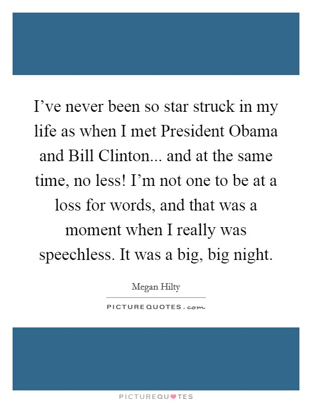 I've never been so star struck in my life as when I met President Obama and Bill Clinton... and at the same time, no less! I'm not one to be at a loss for words, and that was a moment when I really was speechless. It was a big, big night Picture Quote #1