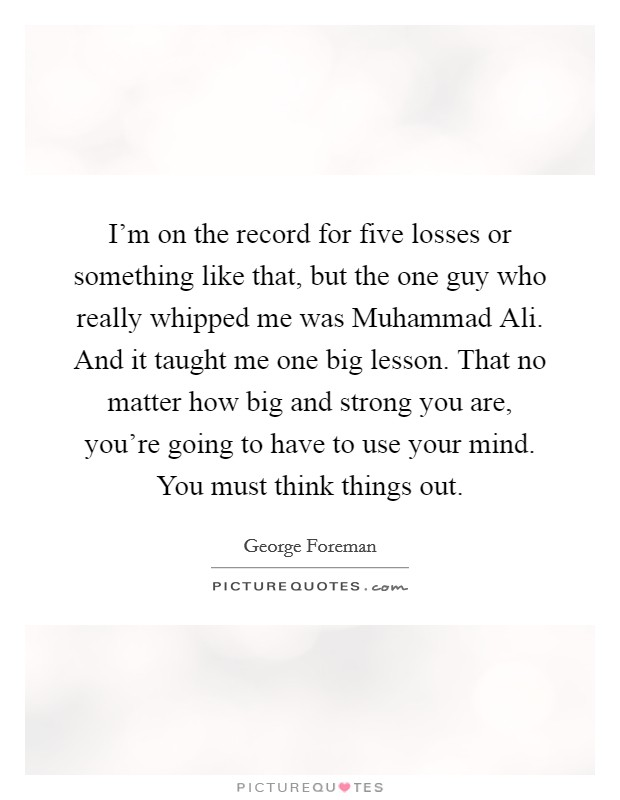 I'm on the record for five losses or something like that, but the one guy who really whipped me was Muhammad Ali. And it taught me one big lesson. That no matter how big and strong you are, you're going to have to use your mind. You must think things out Picture Quote #1