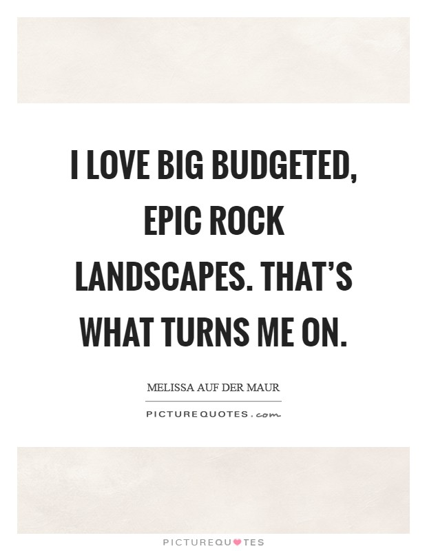 I love big budgeted, epic rock landscapes. That's what turns me on Picture Quote #1