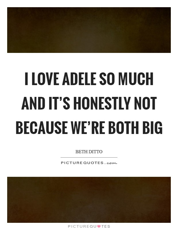 I love Adele so much and it's honestly not because we're both big Picture Quote #1