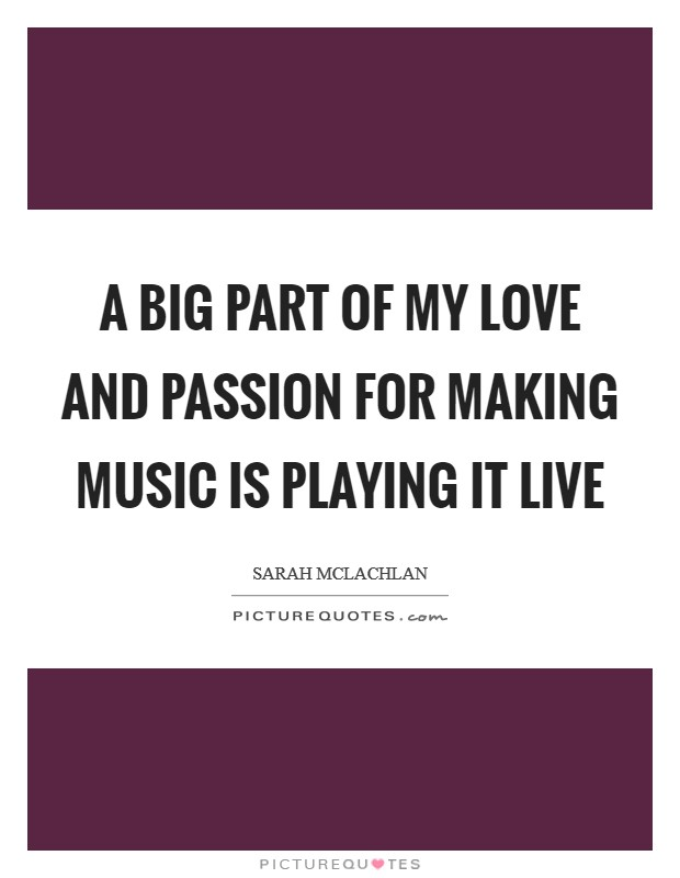 A big part of my love and passion for making music is playing it live Picture Quote #1