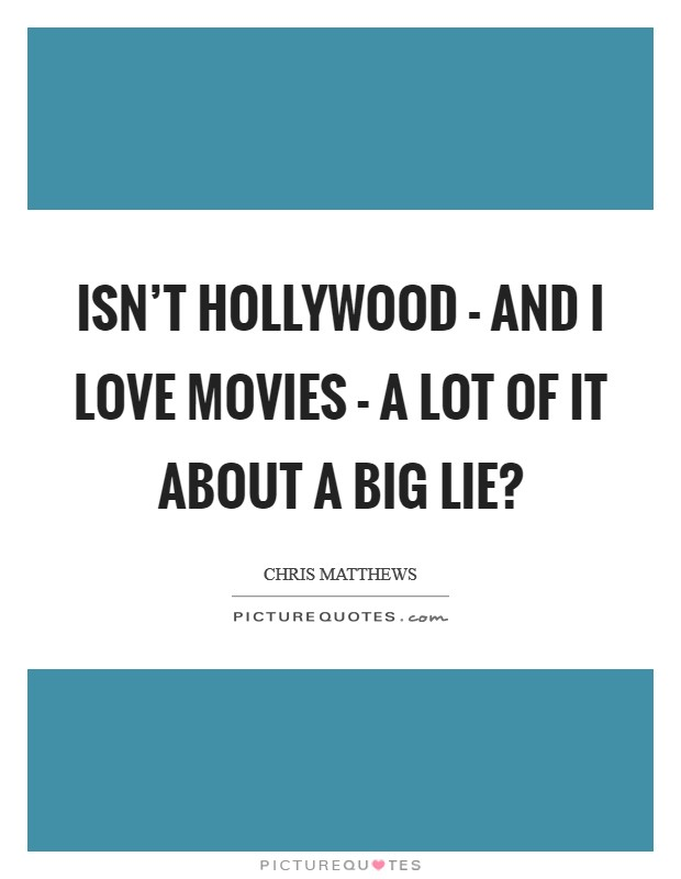 Isn't Hollywood - and I love movies - a lot of it about a big lie? Picture Quote #1