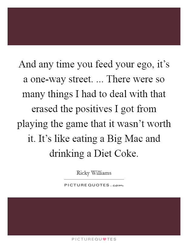 And any time you feed your ego, it's a one-way street. ... There were so many things I had to deal with that erased the positives I got from playing the game that it wasn't worth it. It's like eating a Big Mac and drinking a Diet Coke Picture Quote #1