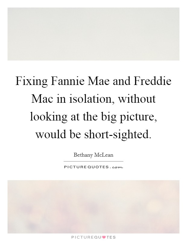 Fixing Fannie Mae and Freddie Mac in isolation, without looking at the big picture, would be short-sighted Picture Quote #1