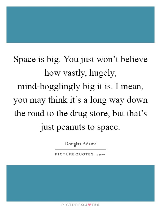 Space is big. You just won't believe how vastly, hugely, mind-bogglingly big it is. I mean, you may think it's a long way down the road to the drug store, but that's just peanuts to space Picture Quote #1