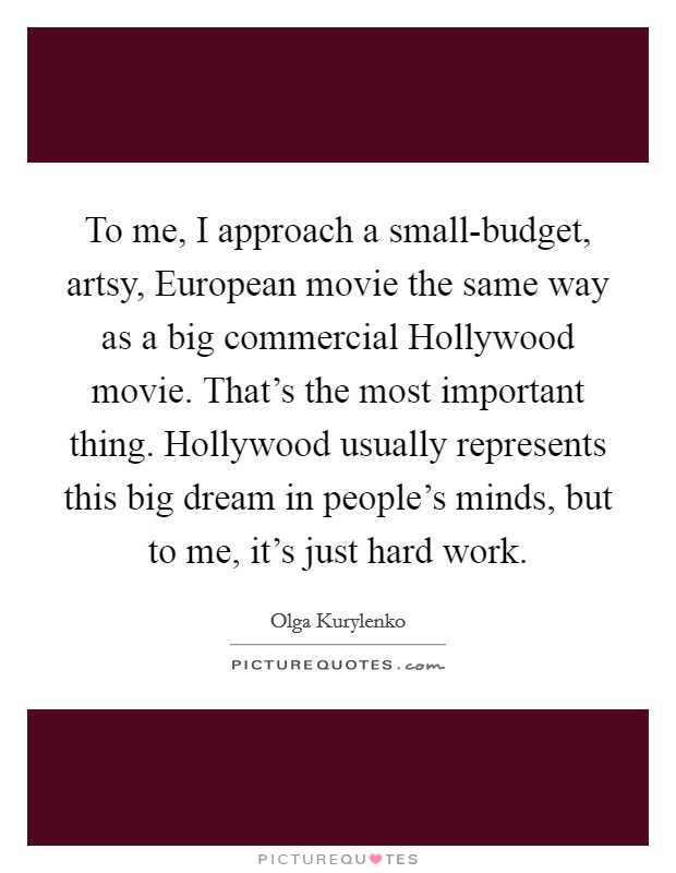To me, I approach a small-budget, artsy, European movie the same way as a big commercial Hollywood movie. That's the most important thing. Hollywood usually represents this big dream in people's minds, but to me, it's just hard work Picture Quote #1