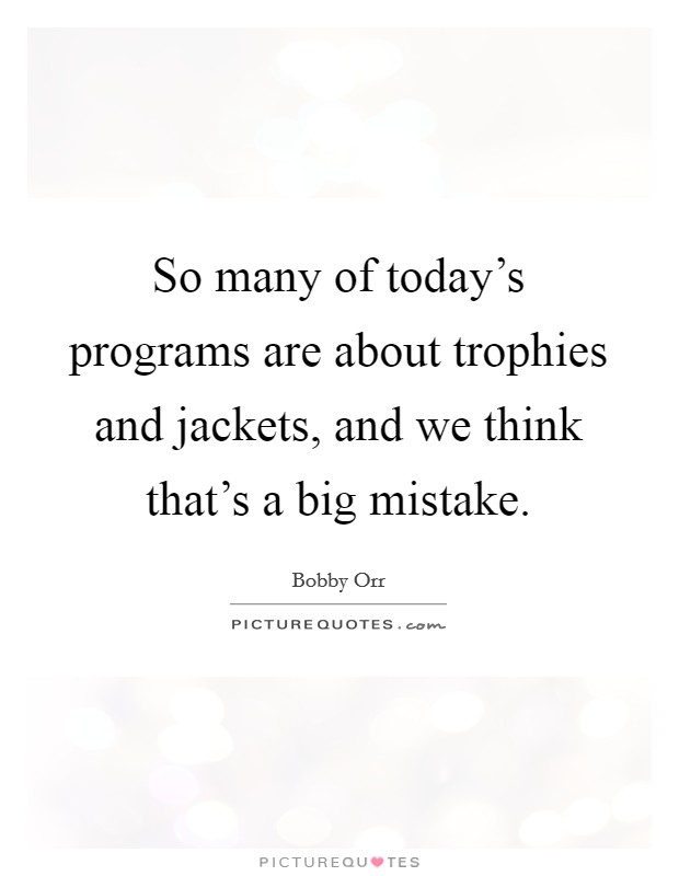 So many of today's programs are about trophies and jackets, and we think that's a big mistake Picture Quote #1