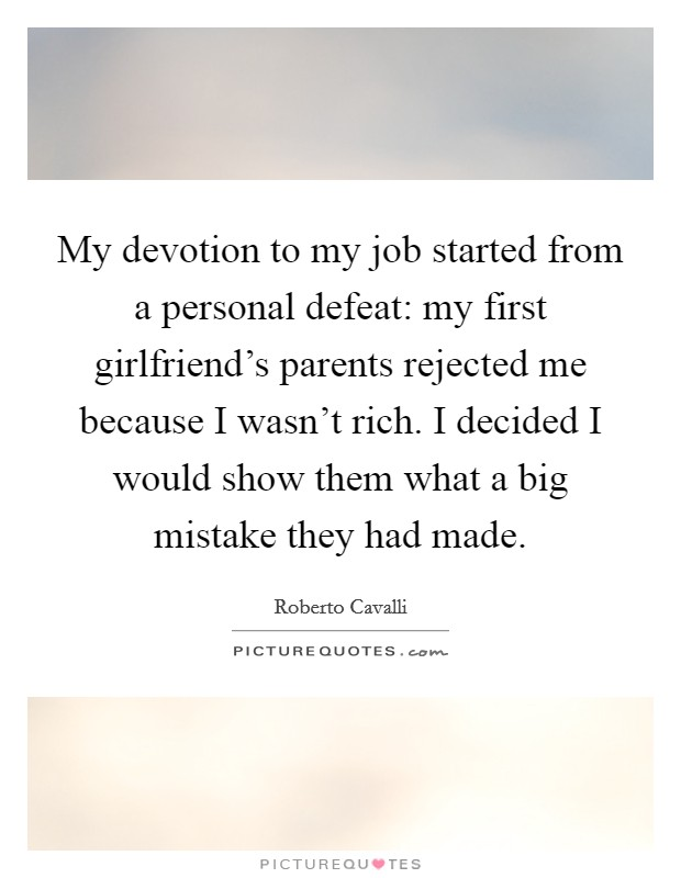 My devotion to my job started from a personal defeat: my first girlfriend's parents rejected me because I wasn't rich. I decided I would show them what a big mistake they had made Picture Quote #1