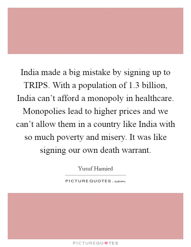 India made a big mistake by signing up to TRIPS. With a population of 1.3 billion, India can't afford a monopoly in healthcare. Monopolies lead to higher prices and we can't allow them in a country like India with so much poverty and misery. It was like signing our own death warrant. Picture Quote #1