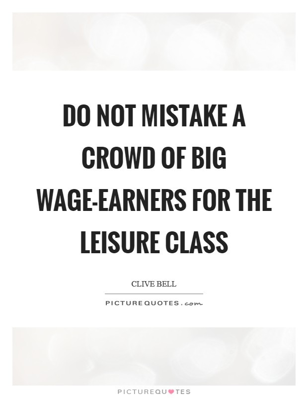 Do not mistake a crowd of big wage-earners for the leisure class Picture Quote #1