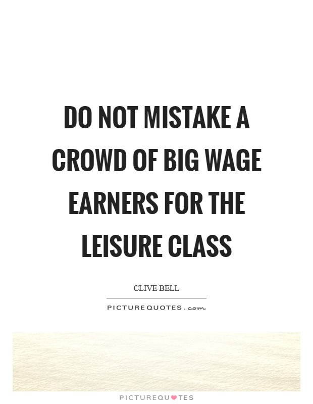 Do not mistake a crowd of big wage earners for the leisure class Picture Quote #1