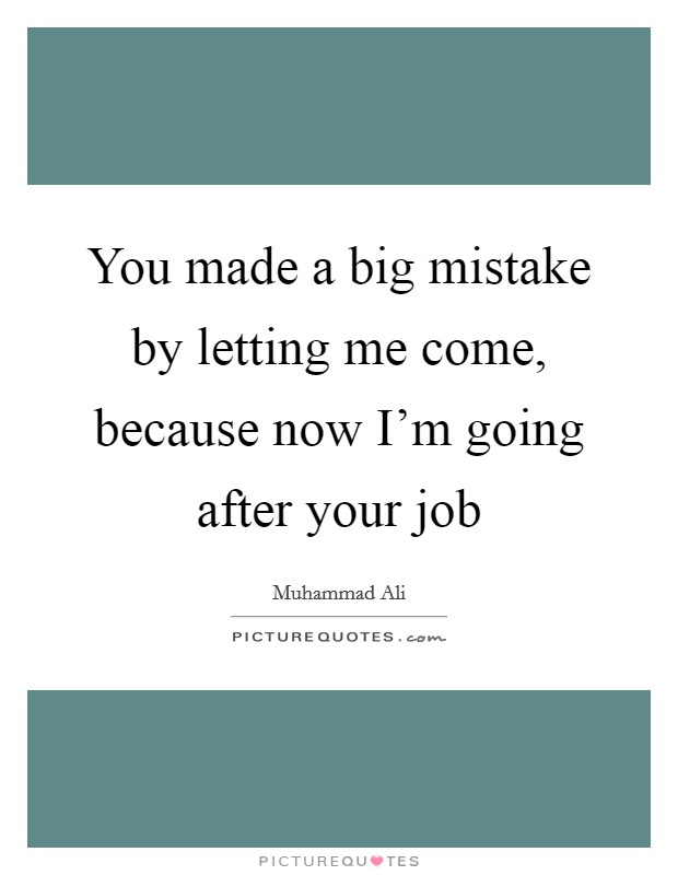 You made a big mistake by letting me come, because now I'm going after your job Picture Quote #1