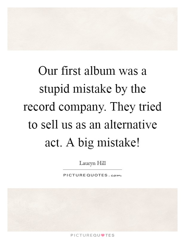 Our first album was a stupid mistake by the record company. They tried to sell us as an alternative act. A big mistake! Picture Quote #1