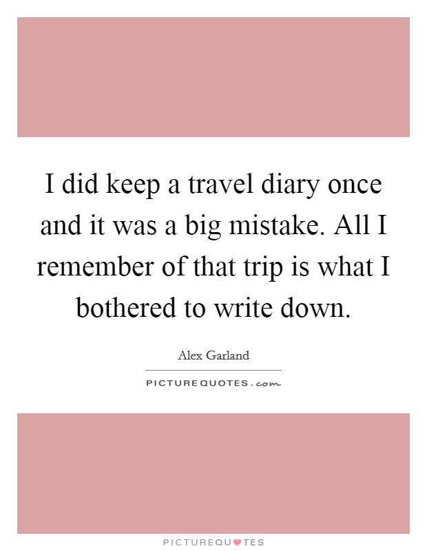 I did keep a travel diary once and it was a big mistake. All I remember of that trip is what I bothered to write down Picture Quote #1