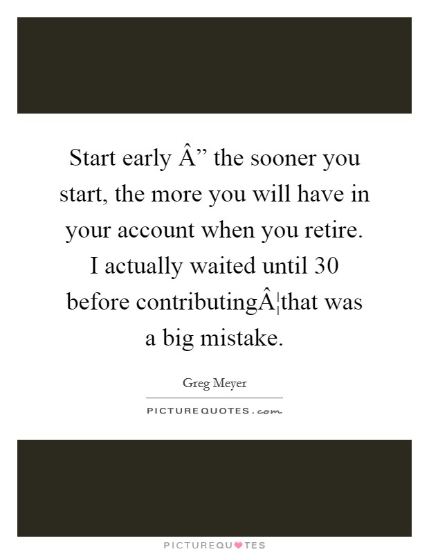"""Start early """" the sooner you start, the more you will have in your account when you retire. I actually waited until 30 before contributing¦that was a big mistake Picture Quote #1"""
