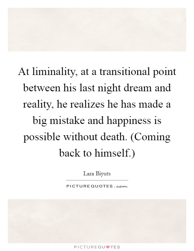 At liminality, at a transitional point between his last night dream and reality, he realizes he has made a big mistake and happiness is possible without death. (Coming back to himself.) Picture Quote #1