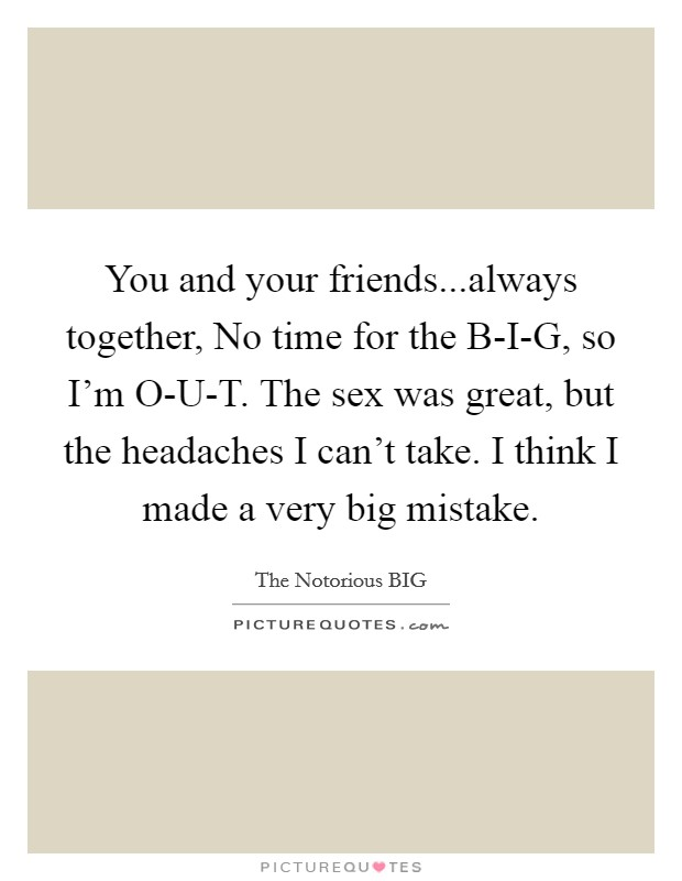 You and your friends...always together, No time for the B-I-G, so I'm O-U-T. The sex was great, but the headaches I can't take. I think I made a very big mistake Picture Quote #1