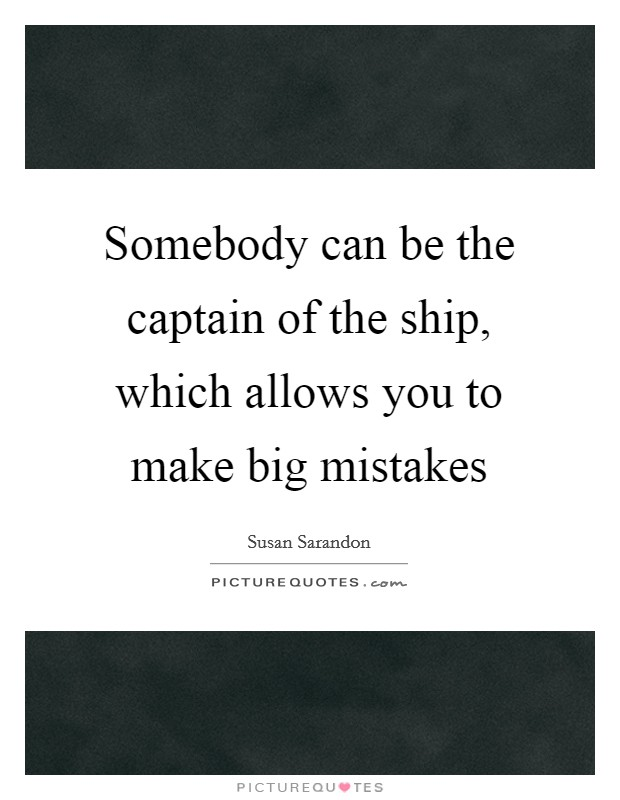 Somebody can be the captain of the ship, which allows you to make big mistakes Picture Quote #1