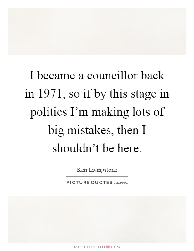 I became a councillor back in 1971, so if by this stage in politics I'm making lots of big mistakes, then I shouldn't be here Picture Quote #1