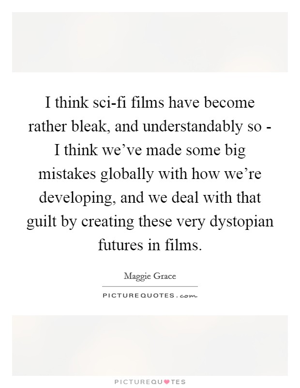 I think sci-fi films have become rather bleak, and understandably so - I think we've made some big mistakes globally with how we're developing, and we deal with that guilt by creating these very dystopian futures in films Picture Quote #1