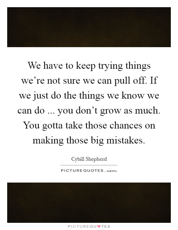 We have to keep trying things we're not sure we can pull off. If we just do the things we know we can do ... you don't grow as much. You gotta take those chances on making those big mistakes. Picture Quote #1