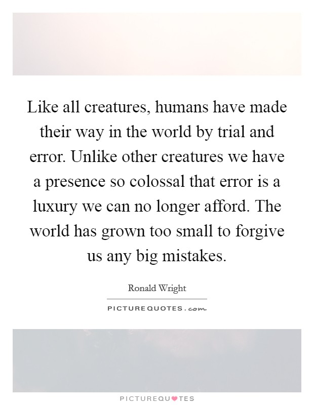Like all creatures, humans have made their way in the world by trial and error. Unlike other creatures we have a presence so colossal that error is a luxury we can no longer afford. The world has grown too small to forgive us any big mistakes Picture Quote #1