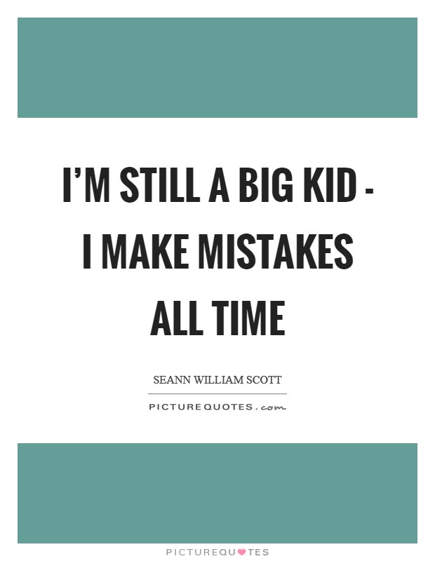 I'm still a big kid - I make mistakes all time Picture Quote #1