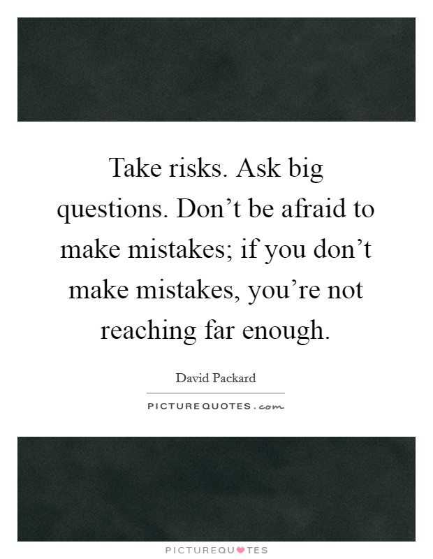 Take risks. Ask big questions. Don't be afraid to make mistakes; if you don't make mistakes, you're not reaching far enough Picture Quote #1
