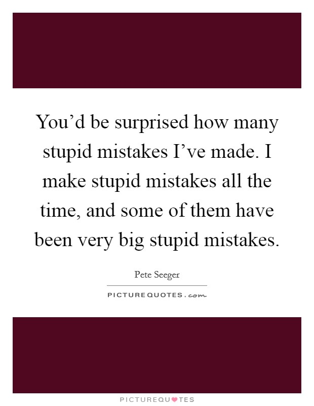 You'd be surprised how many stupid mistakes I've made. I ...