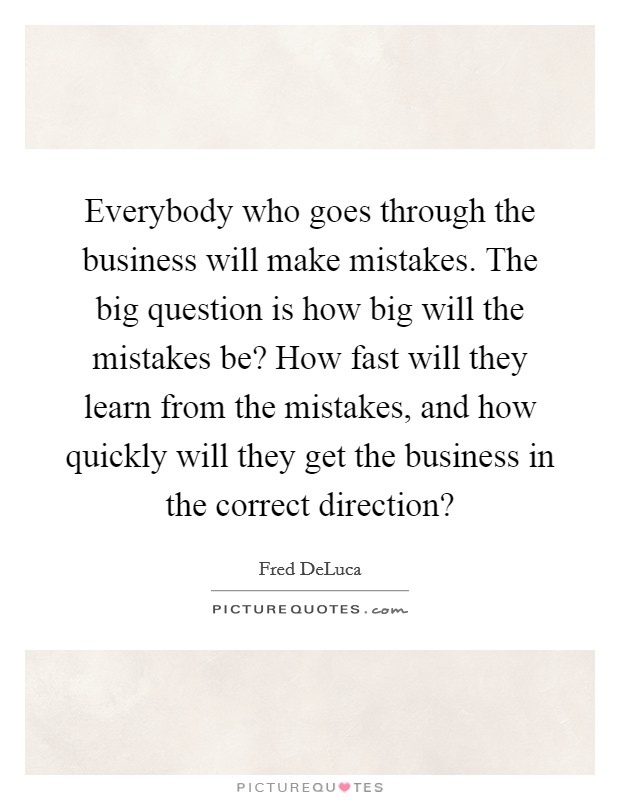 Everybody who goes through the business will make mistakes. The big question is how big will the mistakes be? How fast will they learn from the mistakes, and how quickly will they get the business in the correct direction? Picture Quote #1