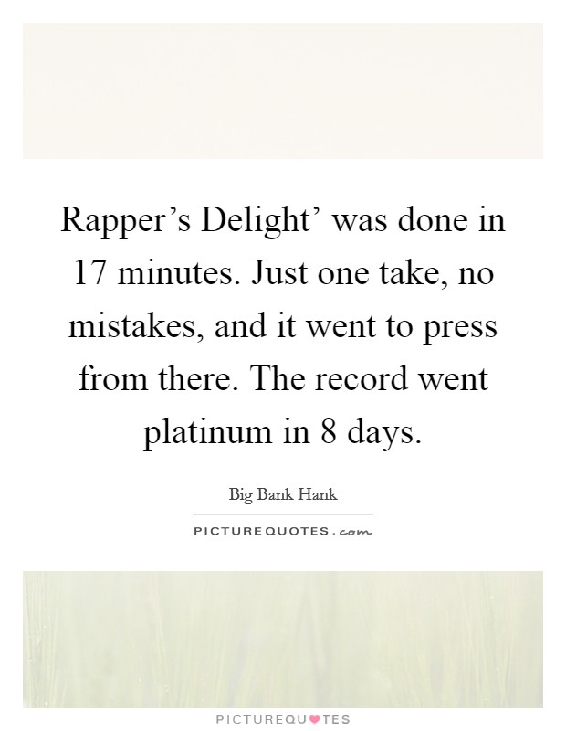 Rapper's Delight' was done in 17 minutes. Just one take, no mistakes, and it went to press from there. The record went platinum in 8 days Picture Quote #1