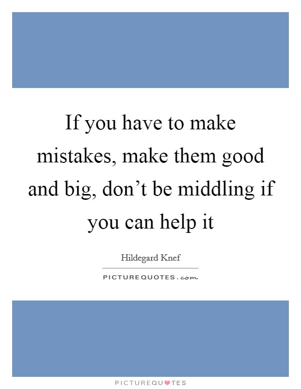 If you have to make mistakes, make them good and big, don't be middling if you can help it Picture Quote #1