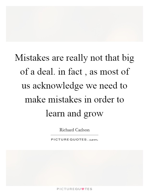 Mistakes are really not that big of a deal. in fact , as most of us acknowledge we need to make mistakes in order to learn and grow Picture Quote #1