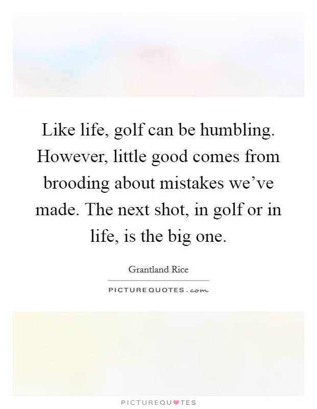 Like life, golf can be humbling. However, little good comes from brooding about mistakes we've made. The next shot, in golf or in life, is the big one Picture Quote #1