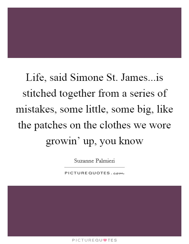 Life, said Simone St. James...is stitched together from a series of mistakes, some little, some big, like the patches on the clothes we wore growin' up, you know Picture Quote #1